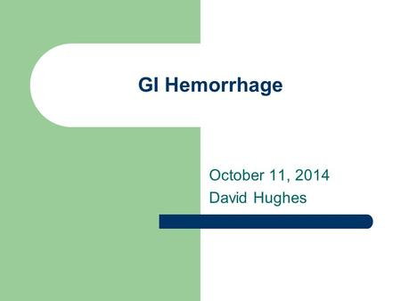 GI Hemorrhage April 6, 2017 David Hughes.