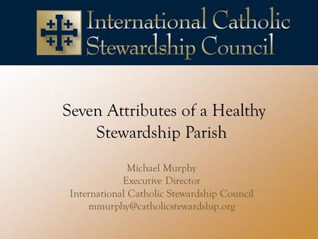 Seven Attributes of a Healthy Stewardship Parish Michael Murphy Executive Director International Catholic Stewardship Council