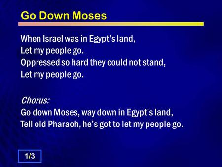 Go Down Moses When Israel was in Egypt's land, Let my people go. Oppressed so hard they could not stand, Let my people go. Chorus: Go down Moses, way down.