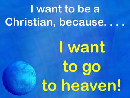 I want to be a Christian, because.... I want to go to heaven!