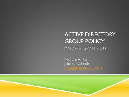 ACTIVE DIRECTORY GROUP POLICY MAEDS Spring PD Day 2012 Nicholas A. Hay Jefferson Schools