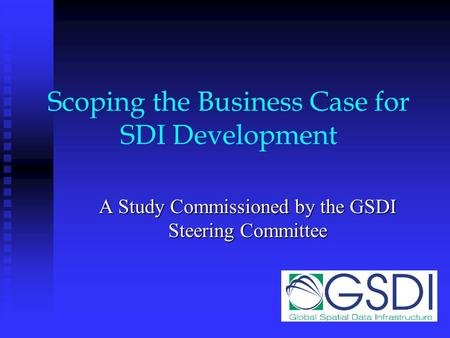 Scoping the Business Case for SDI Development A Study Commissioned by the GSDI Steering Committee.