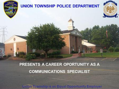 UNION TOWNSHIP POLICE DEPARTMENT PRESENTS A CAREER OPORTUNITY AS A COMMUNICATIONS SPECIALIST Union Township is an Equal Opportunity Employer.