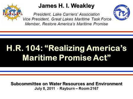 James H. I. Weakley James H. I. Weakley President, Lake Carriers' Association Vice President, Great Lakes Maritime Task Force Member, Restore America's.