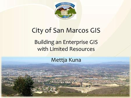 City of San Marcos GIS Building an Enterprise GIS with Limited Resources Mettja Kuna.