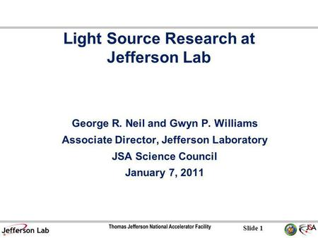 Slide 1 Light Source Research at Jefferson Lab George R. Neil and Gwyn P. Williams Associate Director, Jefferson Laboratory JSA Science Council January.