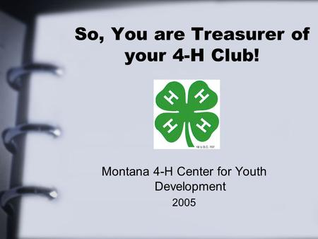 So, You are Treasurer of your 4-H Club! Montana 4-H Center for Youth Development 2005.