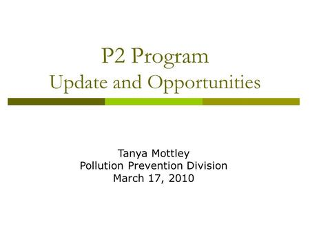 P2 Program Update and Opportunities Tanya Mottley Pollution Prevention Division March 17, 2010.