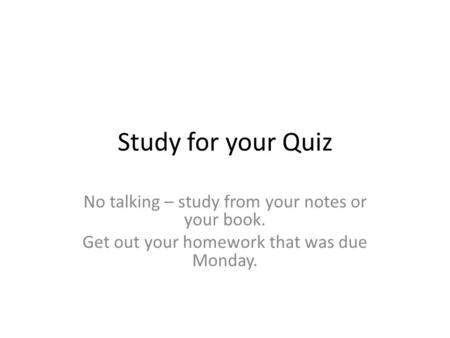 Study for your Quiz No talking – study from your notes or your book. Get out your homework that was due Monday.