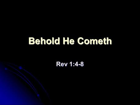 Behold He Cometh Rev 1:4-8. Rev 1:4-8 - The Salutation John to the seven churches which are in Asia: Grace be unto you, and peace, from him which is,
