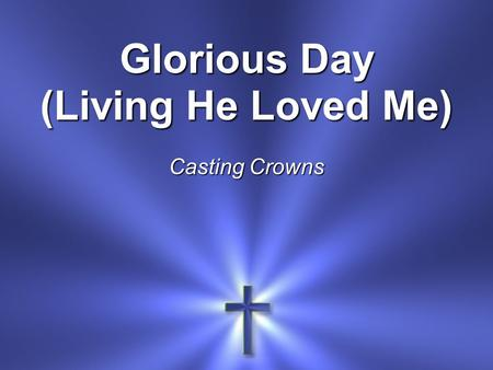Glorious Day (Living He Loved Me) Casting Crowns.