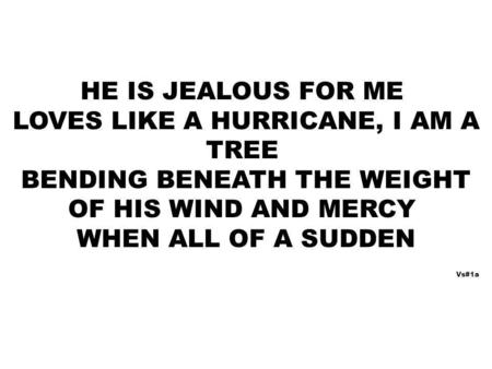HE IS JEALOUS FOR ME LOVES LIKE A HURRICANE, I AM A TREE BENDING BENEATH THE WEIGHT OF HIS WIND AND MERCY WHEN ALL OF A SUDDEN Vs#1a.