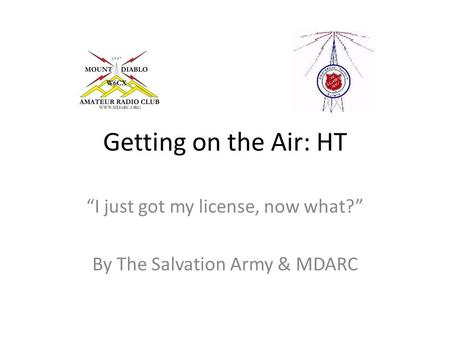 "Getting on the Air: HT ""I just got my license, now what?"" By The Salvation Army & MDARC."