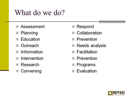 What do we do? Assessment Planning Education Outreach Information Intervention Research Convening Respond Collaboration Prevention Needs analysis Facilitation.