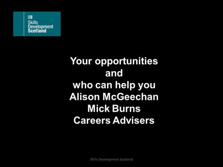 Your opportunities and who can help you Alison McGeechan Mick Burns Careers Advisers Skills Development Scotland.