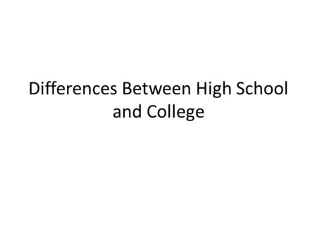 Differences Between High School and College. Time Management in High School – You have a regular scheduled day from 8:10-3:35. Choosing Responsibly in.
