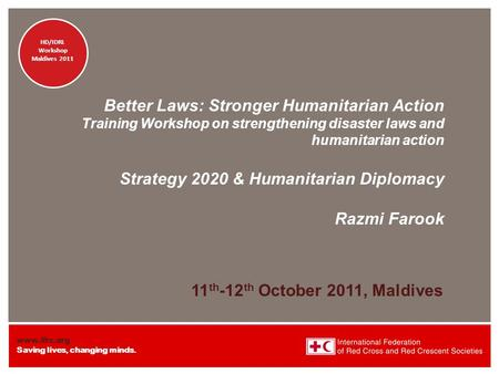Www.ifrc.org Saving lives, changing minds. HD/IDRL Workshop Maldives 2011 HD/IDRL Workshop Maldives 2011 Better Laws: Stronger Humanitarian Action Training.