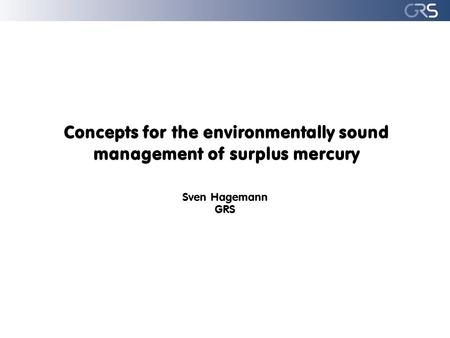Concepts for the environmentally sound management of surplus mercury Sven Hagemann GRS.
