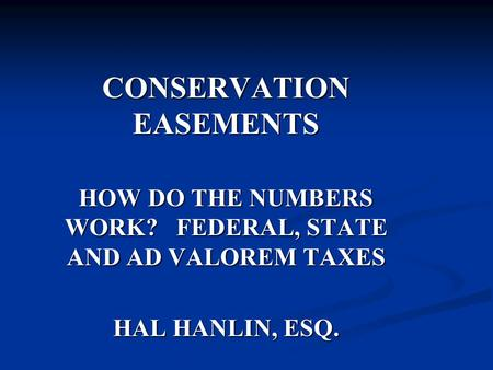 CONSERVATION EASEMENTS HOW DO THE NUMBERS WORK? FEDERAL, STATE AND AD VALOREM TAXES HAL HANLIN, ESQ.