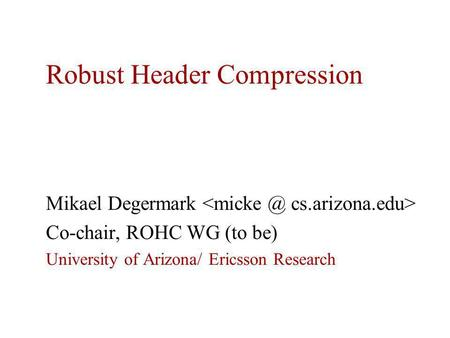 Robust Header Compression Mikael Degermark Co-chair, ROHC WG (to be) University of Arizona/ Ericsson Research.