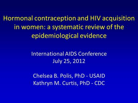 Hormonal contraception and HIV acquisition in women: a systematic review of the epidemiological evidence International AIDS Conference July 25, 2012 Chelsea.