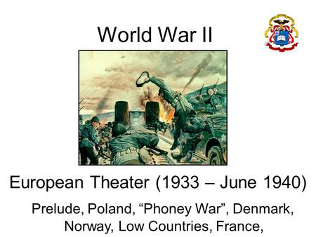 "World War II European Theater (1933 – June 1940) Prelude, Poland, ""Phoney War"", Denmark, Norway, Low Countries, France,"