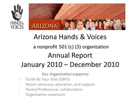 Arizona Hands & Voices a nonprofit 501 (c) (3) organization Annual Report January 2010 – December 2010 Our Organization supports: -Guide By Your Side (GBYS)