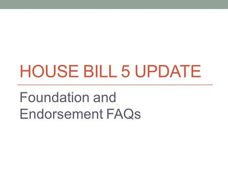 HOUSE BILL 5 UPDATE Foundation and Endorsement FAQs.