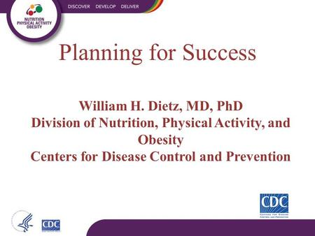 William H. Dietz, MD, PhD Division of Nutrition, Physical Activity, and Obesity Centers for Disease Control and Prevention Planning for Success.