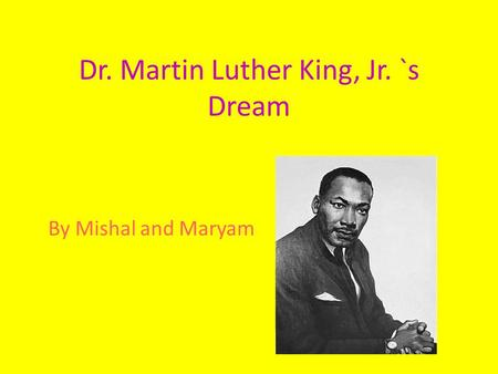 Dr. Martin Luther King, Jr. `s Dream By Mishal and Maryam.