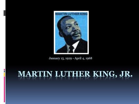 January 15, 1929 - April 4, 1968. The Early Ages:  Martin Luther King was born on January 15 th, 1929 in Atlanta, Georgia.  The King's family was very.
