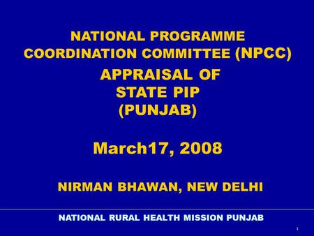 1 NATIONAL PROGRAMME COORDINATION COMMITTEE (NPCC) APPRAISAL OF STATE PIP (PUNJAB) March17, 2008 NIRMAN BHAWAN, NEW <strong>DELHI</strong> NATIONAL RURAL HEALTH MISSION.