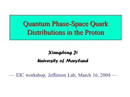 Quantum Phase-Space Quark Distributions in the Proton Xiangdong Ji University of Maryland — EIC workshop, Jefferson Lab, March 16, 2004 —