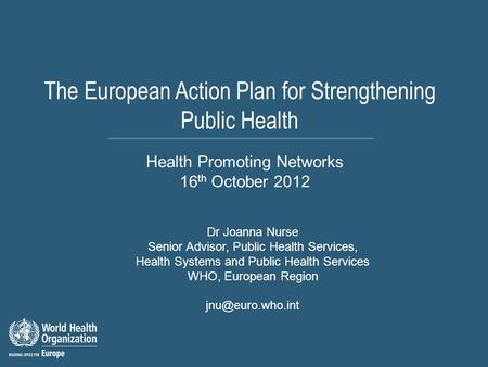 The European Action Plan for Strengthening Public Health Dr Joanna Nurse Senior Advisor, Public Health Services, Health Systems and Public Health Services.