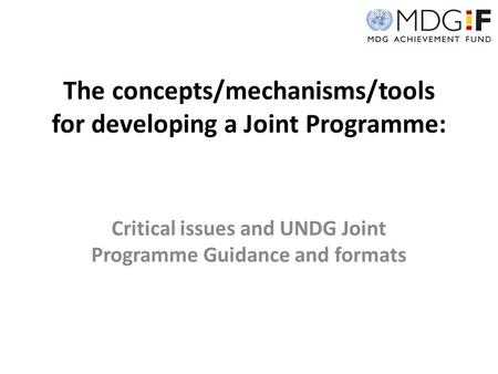 The concepts/mechanisms/tools for developing a Joint Programme: Critical issues and UNDG Joint Programme Guidance and formats.