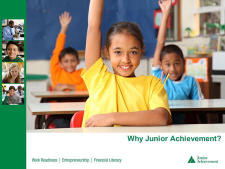 Why Junior Achievement?. Our Mission Our volunteers deliver relevant, hands-on experiences that give students from kindergarten through high school knowledge.