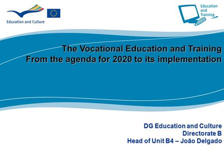 1 Part I The Vocational Education and Training From the agenda for 2020 to its implementation DG Education and Culture Directorate B Head of Unit B4 –