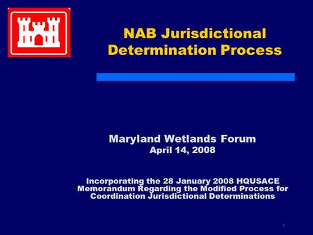 1 NAB Jurisdictional Determination Process Maryland Wetlands Forum April 14, 2008 Incorporating the 28 January 2008 HQUSACE Memorandum Regarding the Modified.