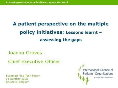Promoting patient-centred healthcare around the world A patient perspective on the multiple policy initiatives: Lessons learnt – assessing the gaps Joanna.