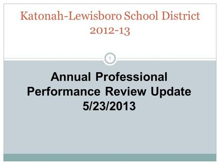 Katonah-Lewisboro School District 2012-13 Annual Professional Performance Review Update 5/23/2013 1.