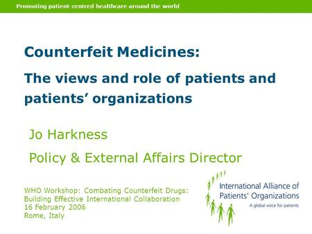 Promoting patient-centred healthcare around the world Counterfeit Medicines: The views and role of patients and patients' organizations Jo Harkness Policy.
