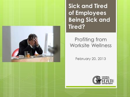 Sick and Tired of Employees Being Sick and Tired? Profiting from Worksite Wellness February 20, 2013.