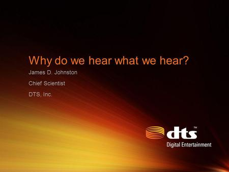 Why do we hear what we hear? James D. Johnston Chief Scientist DTS, Inc.