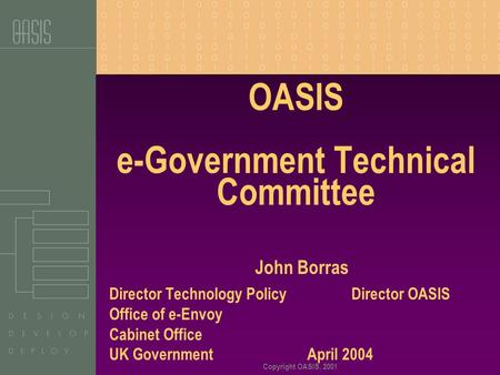 Copyright OASIS, 2001 OASIS e-Government Technical Committee John Borras Director Technology Policy Director OASIS Office of e-Envoy Cabinet Office UK.