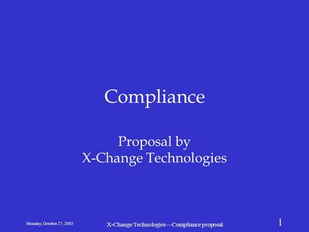 Monday, October 27, 2003 X-Change Technologies—Compliance proposal 1 Compliance Proposal by X-Change Technologies.