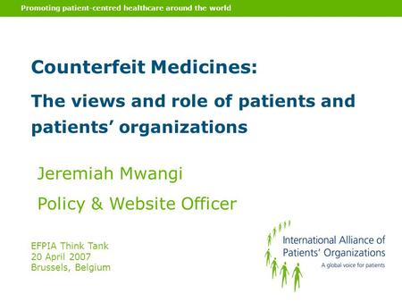 Promoting patient-centred healthcare around the world Counterfeit Medicines: The views and role of patients and patients' organizations Jeremiah Mwangi.