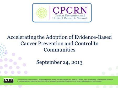 CPCRN Presentation Template Accelerating the Adoption of Evidence-Based Cancer Prevention and Control In Communities September 24, 2013.