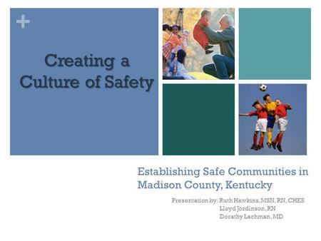 + Establishing Safe Communities in Madison County, Kentucky Presentation by: Ruth Hawkins, MSN, RN, CHES Lloyd Jordinson, RN Dorathy Lachman, MD Creating.