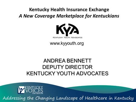 Kentucky Health Insurance Exchange A New Coverage Marketplace for Kentuckians www.kyyouth.org ANDREA BENNETT DEPUTY DIRECTOR KENTUCKY YOUTH ADVOCATES.