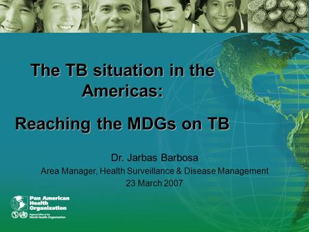 The TB situation in the Americas: Reaching the MDGs on TB Dr. Jarbas Barbosa Area Manager, Health Surveillance & Disease Management 23 March 2007.